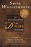Smith Wigglesworth on Manifesting the Divine Nature: Abiding in Power Every Day of the Year