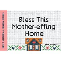 Bless This Mother-Effing Home: Sweet Stitches for Snarky Bitches
