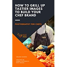 Photography for Chefs: How To Grill Up Tastier Images To Build Your Chef Brand [Online Code]
