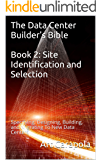 The Data Center Builder's Bible - Book 2: Site Identification and Selection: Specifying, Designing, Building, and Migrating To New Data Centers