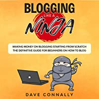 Blogging Like a Ninja: Making Money on Blogging Starting from Scratch - The Definitive Guide for Beginners on How to Blog
