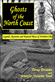 Ghosts of the North Coast: Legends, Mysteries and Haunted Places of Northern Ohio