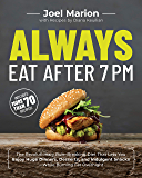 Always Eat After 7 PM: The Revolutionary Rule-Breaking Diet That Lets You Enjoy Huge Dinners, Desserts, and Indulgent Snacks—While Burning Fat Overnight