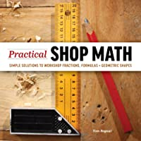 Practical Shop Math: Simple Solutions to Workshop Fractions, Formulas + Geometric Shapes