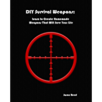 DIY Survival Weapons: Learn to Create Homemade Weapons That Will Save Your Life (English Edition)