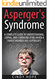 Asperger's: Asperger's Syndrome - A Complete Guide To Understanding, Loving, And Communicating When A Family Member Has Asperger's. (Asperger Disorder, ... AS, AD, ASD, , Aspergers Relationships)