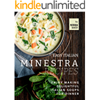 Easy Italian Minestra Recipes: Enjoy Making Delightful Italian Soups for Dinner