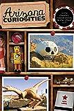 Arizona Curiosities: Quirky Characters, Roadside Oddities & Other Offbeat Stuff (Curiosities Series)