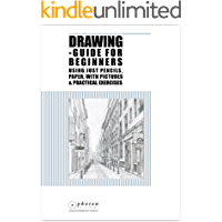 Drawing: Guide For Beginners Using Just Pencils And Paper, With Pictures And Practical Exercises (Pencil Drawing, Circles, Sketching, Perspective, 3D Architecture, Step-By-Step)