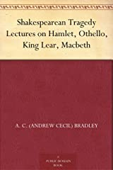 Shakespearean Tragedy Lectures on Hamlet, Othello, King Lear, Macbeth Kindle Edition