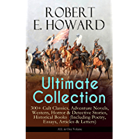 ROBERT E. HOWARD Ultimate Collection – 300+ Cult Classics, Adventure Novels, Western, Horror & Detective Stories, Historical Books  (Including Poetry, ... Mythos Tales and more (English Edition)