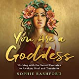 You Are a Goddess: Working with the Sacred Feminine to Awaken, Heal and Transform