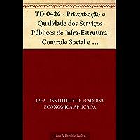 TD 0426 - Privatização e Qualidade dos Serviços Públicos de Infra-Estrutura: Controle Social e Participação do Consumidor
