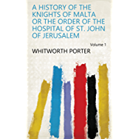 A History of the Knights of Malta Or the Order of the Hospital of St. John of Jerusalem Volume 1