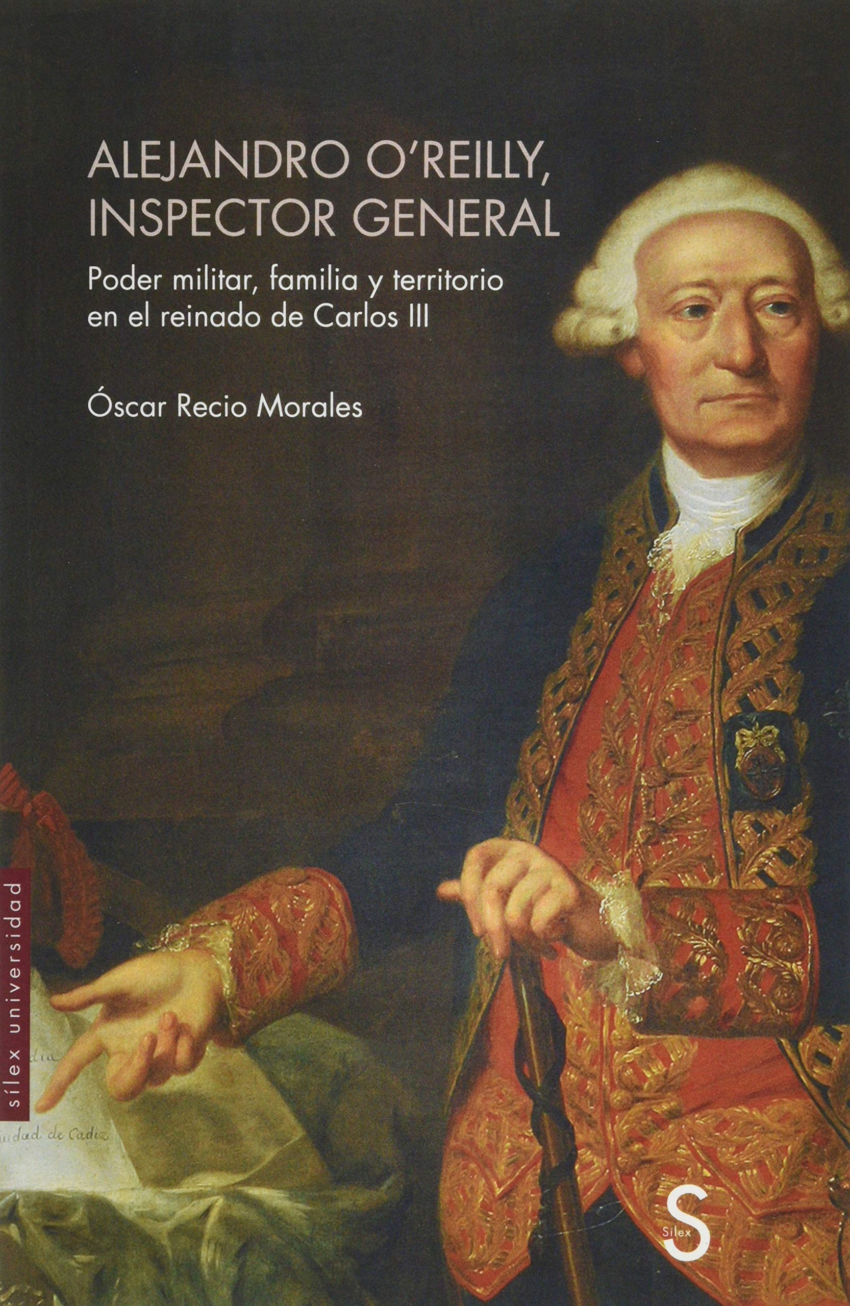 Alejandro O´Reilly, inspector general: Poder militar, familia y territorio en el reinado de Carlos III Sílex Universidad: Amazon.es: Recio Morales, Oscar: Libros