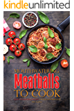 Mouthwatering Meatballs to Cook: Learn 30 Meatball Recipes Found Nowhere Else!