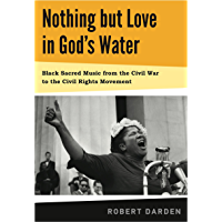 Nothing but Love in God's Water: Volume 1: Black Sacred Music from the Civil War to the Civil Rights Movement book cover