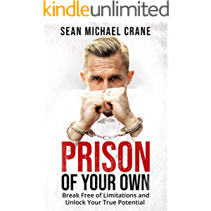Prison Of Your Own: Break Free Of Limitations And Unlock Your True Potential