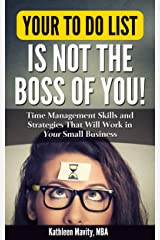 Your To Do List Is Not the Boss of You: Time Management Skills and Strategies That Will Work in Your Small Business Kindle Edition
