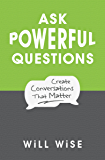 Ask Powerful Questions: Create Conversations That Matter