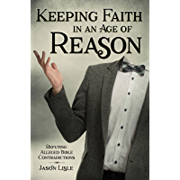 Keeping Faith in an Age of Reason: Refuting Alleged Bible Contradictions (English Edition)