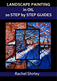 Landscape Painting In Oils: 20 Step by Step Guides: Step by Step Art Projects on Oil Painting: Landscapes in Alla Prima, Impasto and More