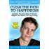 Clear The Path To Happiness: Powerful, Practical Steps To Become Happier, Feel Better, And Enjoy Living