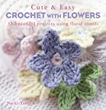 Cute & Easy Crochet with Flowers: 35 beautiful projects using floral motifs