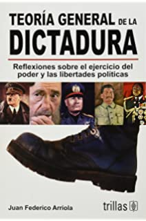 Teoria General De La Dictadura: Reflexiones Sobre El Ejercicio Del Poder Y Las Libertades Politicas