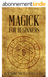 Magick for Beginners: An Introduction to a Magickal Life (English Edition)