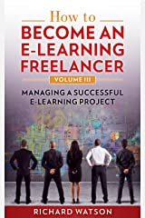 How to Become an e-Learning Freelancer: Managing a Successful e-Learning Project - Volume III Kindle Edition