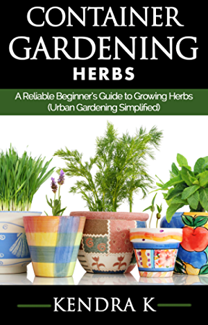 Container Gardening: A Reliable Beginner�s Guide to Growing Herbs (Urban Gardening Simplified)