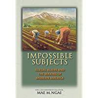 Impossible Subjects: Illegal Aliens and the Making of Modern America - Updated Edition (Politics and Society in Modern America Book 105)