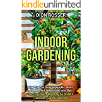 Indoor Gardening: How You Can Grow Vegetables, Herbs, Flowers, and Fruits Along with Tips for Beginners Wanting to Build…