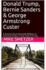 Donald Trump, Bernie Sanders & George Armstrong Custer: A Grocery Store Associate Reflects on American Politics in the Time of Trump Kindle Edition