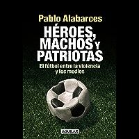 Héroes, machos y patriotas: El fútbol entre la violencia y los medios (Spanish Edition)