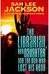 The Librarian, Her Daughter and The Man Who Lost His Head (The Jackson Blackhawk Series Book 2) Kindle Edition