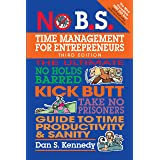 No B.S. Time Management for Entrepreneurs: The Ultimate No Holds Barred Kick Butt Take No Prisoners Guide to Time Productivit