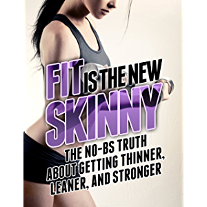 Fit is the New Skinny: The No-BS Truth About Getting Thinner, Leaner, and Stronger (The Build Muscle, Get Lean, and Stay…