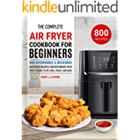 The Complete Air Fryer Cookbook For Beginners: 800 Affordable and Delicious Air Fryer Recipes for Beginners with Tips…