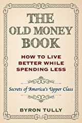 The Old Money Book: Living Better While Spending Less - Secret's of America's Upper Class Kindle Edition