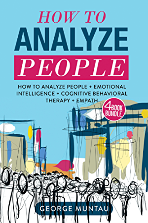 How To Analyze People - This Book Includes: How To Analyze People And Cognitive Behavioral Therapy AND Emotional Intelligence AND Empath - A FOUR Book Bundle