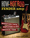 How to Hot Rod Your Fender Amp: Modifying your Amplifier to Get Magical Tone