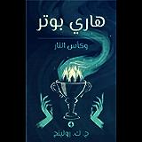 هاري بوتر وكأس النار: Harry Potter and the Goblet of Fire ((Harry Potter) هاري بوتر Book 4) (Arabic Edition)