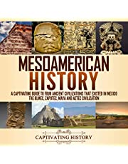 Mesoamerican History: A Captivating Guide to Four Ancient Civilizations That Existed in Mexico: The Olmec, Zapotec, Maya and Aztec Civilization