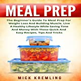 Meal Prep: The Beginner's Guide to Meal Prep for Weight Loss and Building Muscle, Live a Healthy Lifestyle While Saving Time and Money with These Quick and Easy Recipes, Tips and Tricks