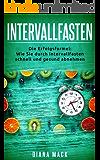 INTERVALLFASTEN: Die Erfolgsformel: Wie Sie durch Intervallfasten schnell und gesund abnehmen - schlank werden durch Intervallfasten inkl. 20 Rezepten zum Nachkochen