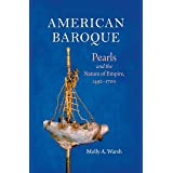 American Baroque: Pearls and the Nature of Empire, 1492-1700 (Published by the Omohundro Institute of Early American History
