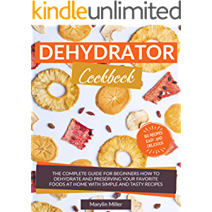 Dehydrator Cookbook: The Complete Guide for Beginners How To Dehydrate and Preserving your Favorite Foods at Home With…