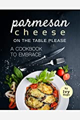 Parmesan Cheese on The Table Please: A Cookbook to Embrace Kindle Edition